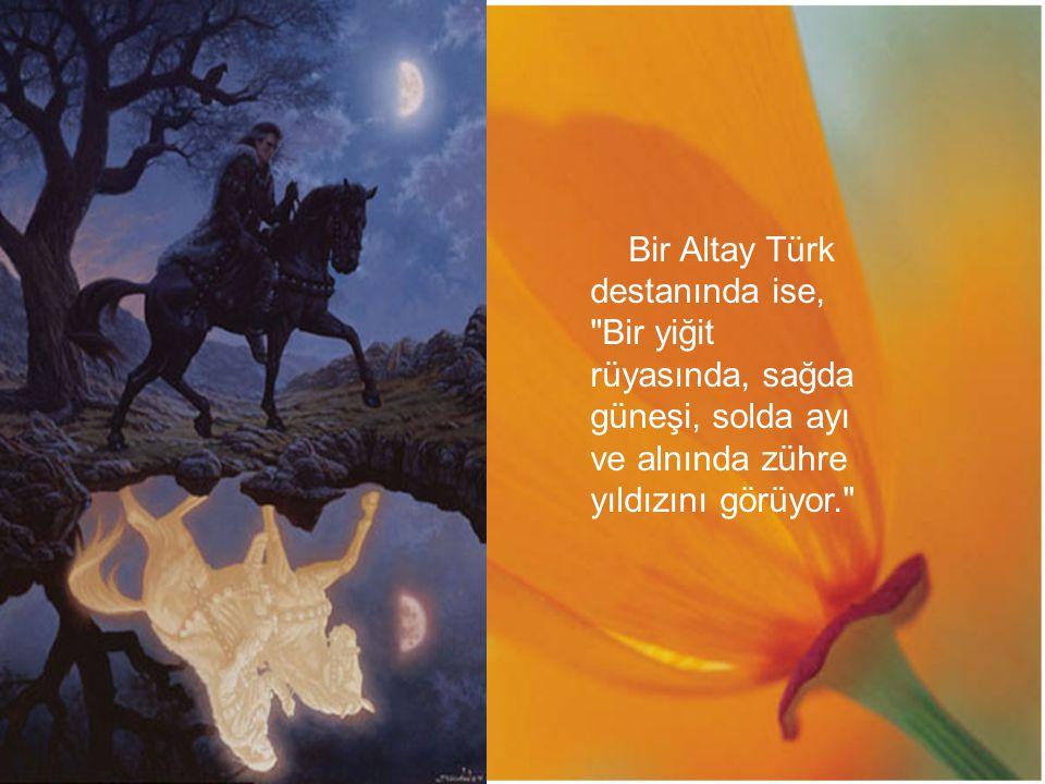 Bir Altay Türk destanında ise, Bir yiğit rüyasında, sağda güneşi, solda ayı ve alnında zühre yıldızını görüyor.