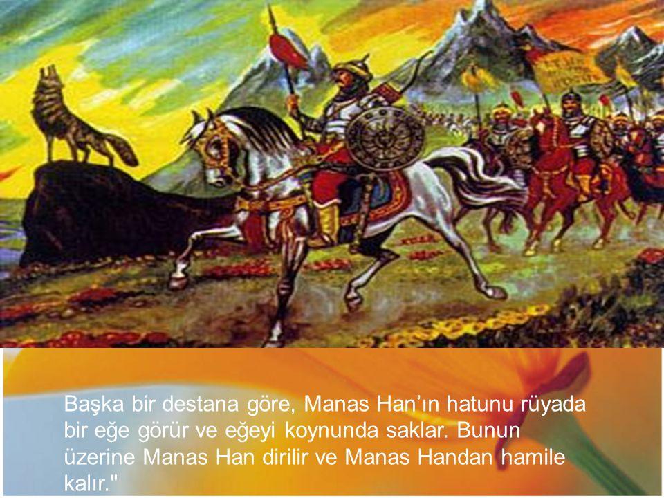 Başka bir destana göre, Manas Han'ın hatunu rüyada bir eğe görür ve eğeyi koynunda saklar.