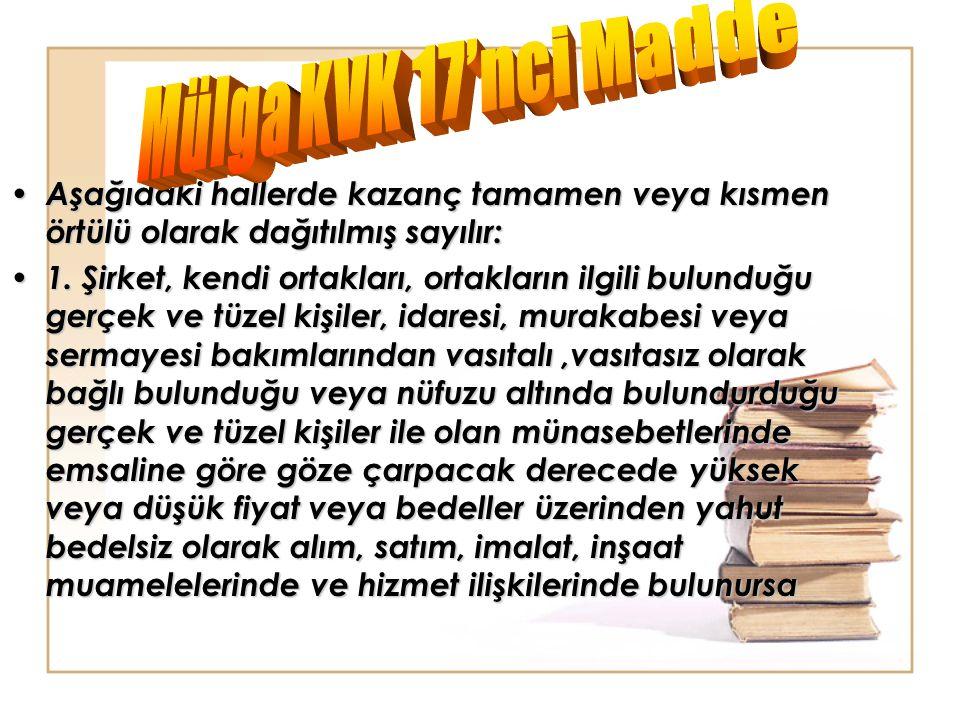 Mülga KVK 17'nci Madde Aşağıdaki hallerde kazanç tamamen veya kısmen örtülü olarak dağıtılmış sayılır: