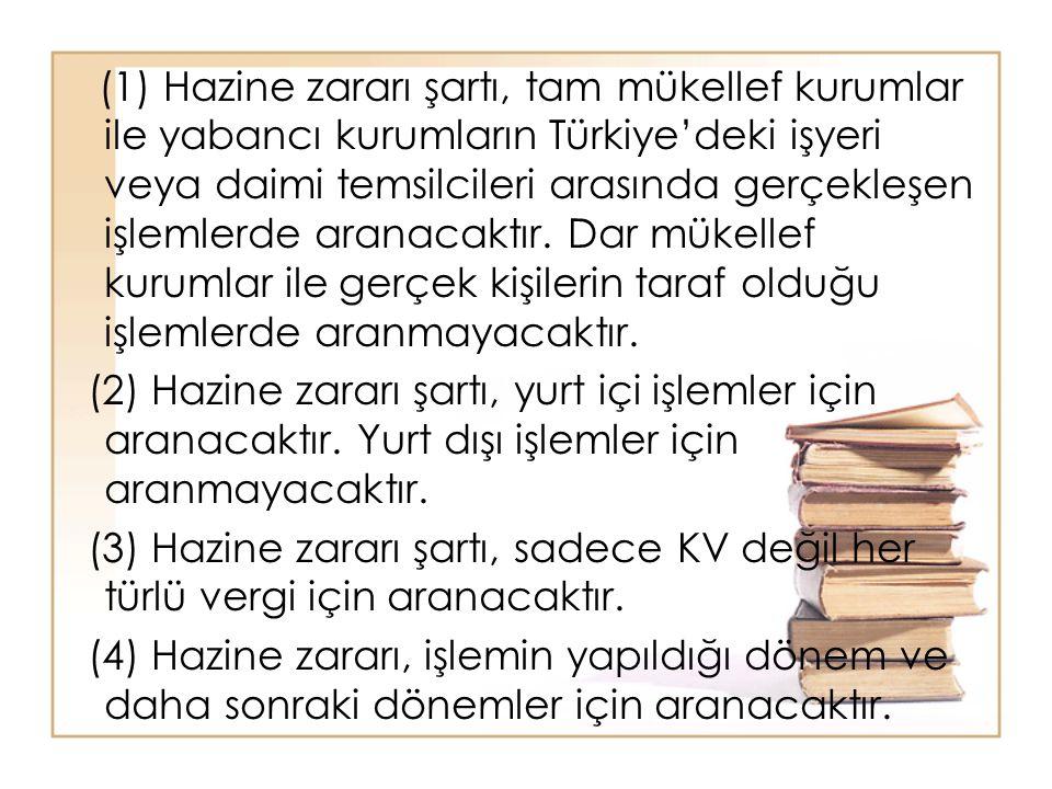 (1) Hazine zararı şartı, tam mükellef kurumlar ile yabancı kurumların Türkiye'deki işyeri veya daimi temsilcileri arasında gerçekleşen işlemlerde aranacaktır. Dar mükellef kurumlar ile gerçek kişilerin taraf olduğu işlemlerde aranmayacaktır.