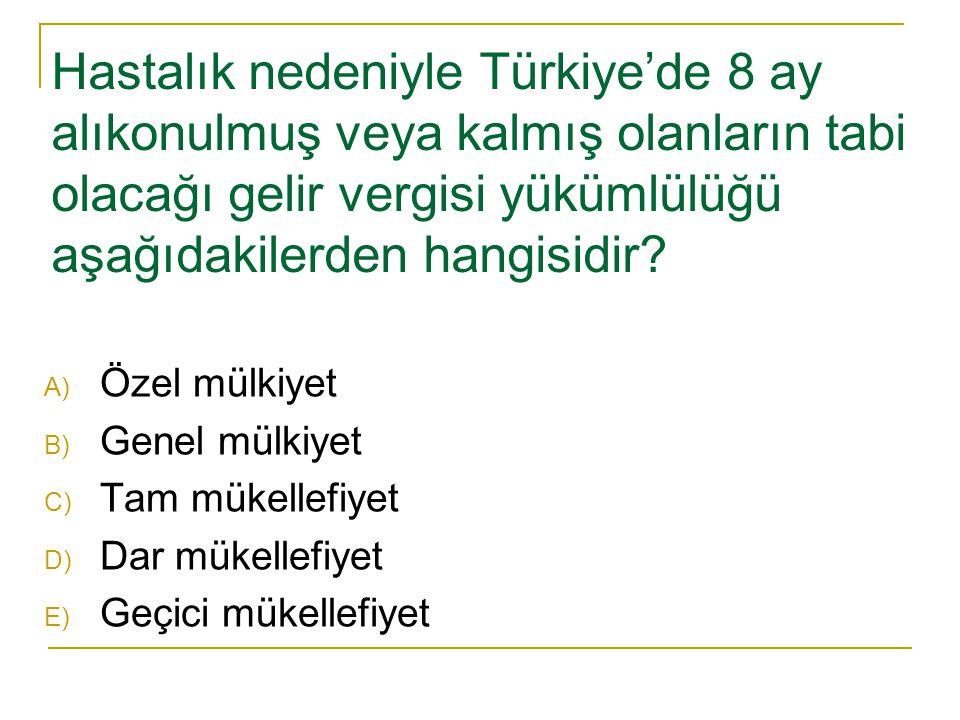 Hastalık nedeniyle Türkiye'de 8 ay alıkonulmuş veya kalmış olanların tabi olacağı gelir vergisi yükümlülüğü aşağıdakilerden hangisidir