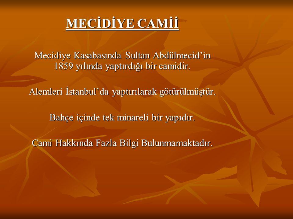 MECİDİYE CAMİİ Mecidiye Kasabasında Sultan Abdülmecid'in 1859 yılında yaptırdığı bir camidir. Alemleri İstanbul'da yaptırılarak götürülmüştür.