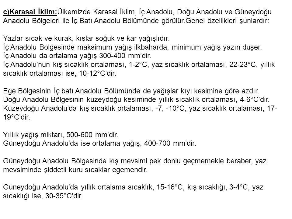 c)Karasal İklim:Ülkemizde Karasal İklim, İç Anadolu, Doğu Anadolu ve Güneydoğu Anadolu Bölgeleri ile İç Batı Anadolu Bölümünde görülür.Genel özellikleri şunlardır: