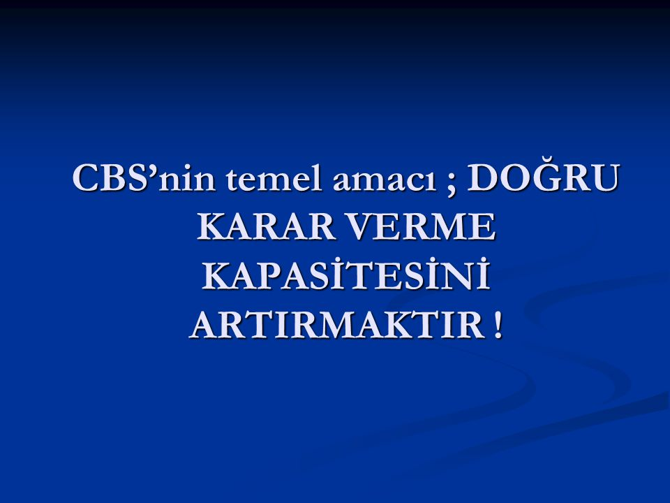 CBS'nin temel amacı ; DOĞRU KARAR VERME KAPASİTESİNİ ARTIRMAKTIR !