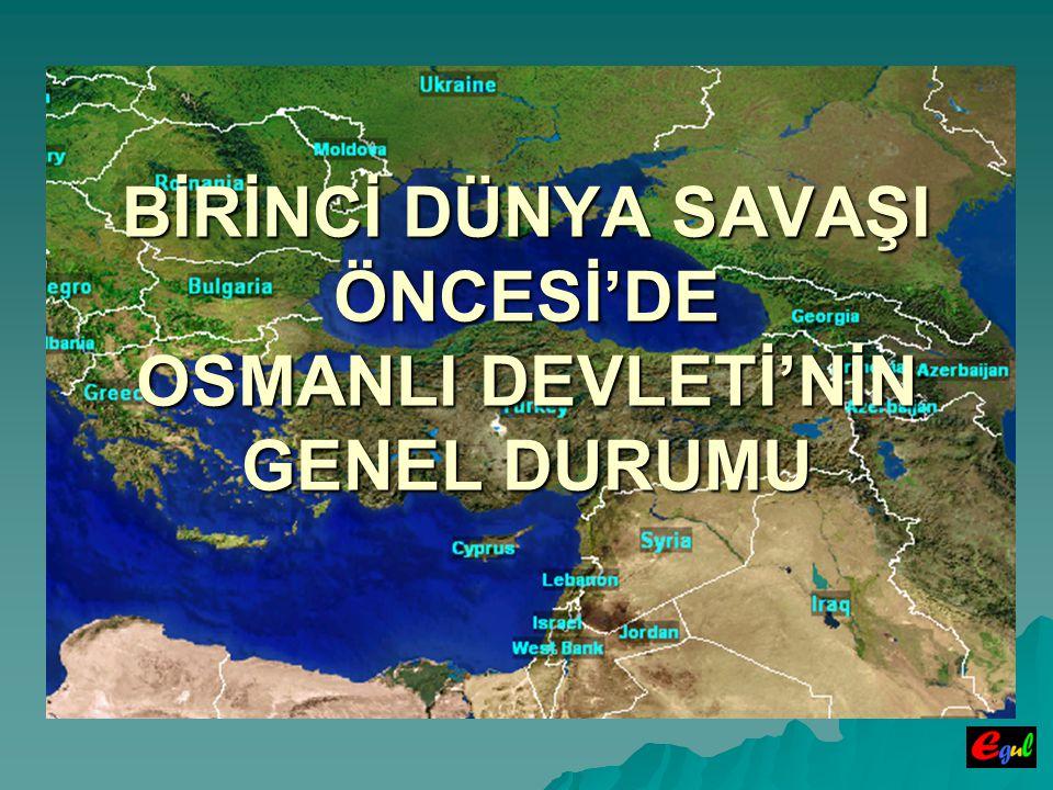 BİRİNCİ DÜNYA SAVAŞI ÖNCESİ'DE OSMANLI DEVLETİ'NİN GENEL DURUMU