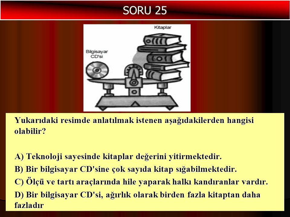 SORU 25 Yukarıdaki resimde anlatılmak istenen aşağıdakilerden hangisi olabilir A) Teknoloji sayesinde kitaplar değerini yitirmektedir.