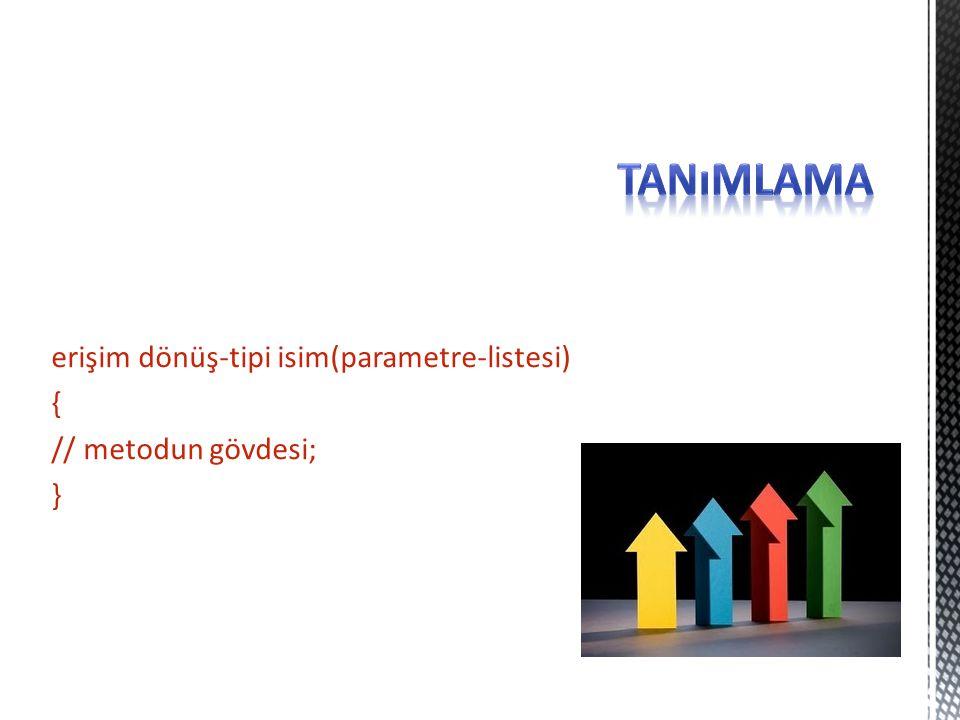 tanımlama erişim dönüş-tipi isim(parametre-listesi) { // metodun gövdesi; }