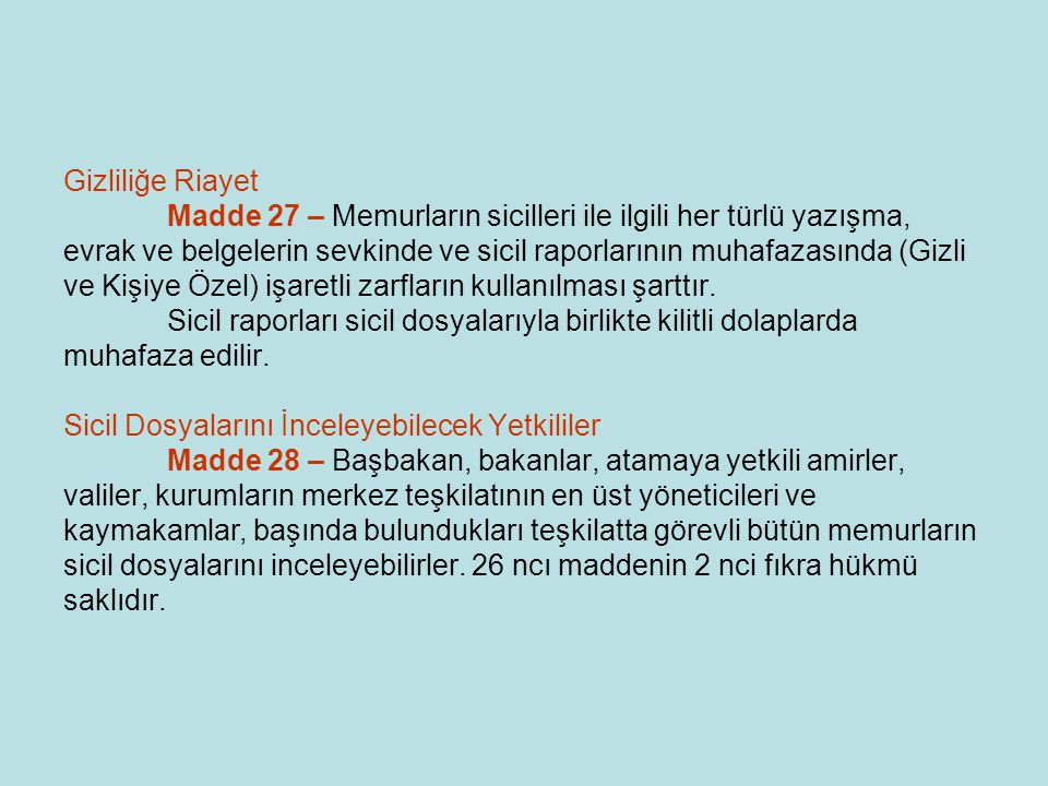 Gizliliğe Riayet Madde 27 – Memurların sicilleri ile ilgili her türlü yazışma, evrak ve belgelerin sevkinde ve sicil raporlarının muhafazasında (Gizli ve Kişiye Özel) işaretli zarfların kullanılması şarttır.