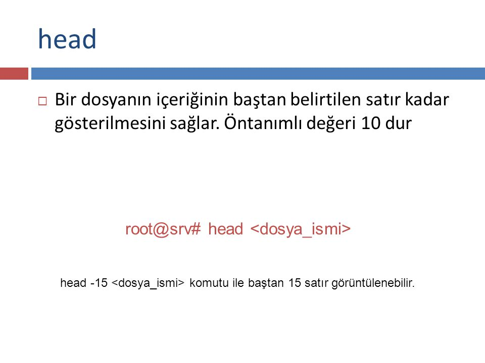 head Bir dosyanın içeriğinin baştan belirtilen satır kadar gösterilmesini sağlar. Öntanımlı değeri 10 dur.