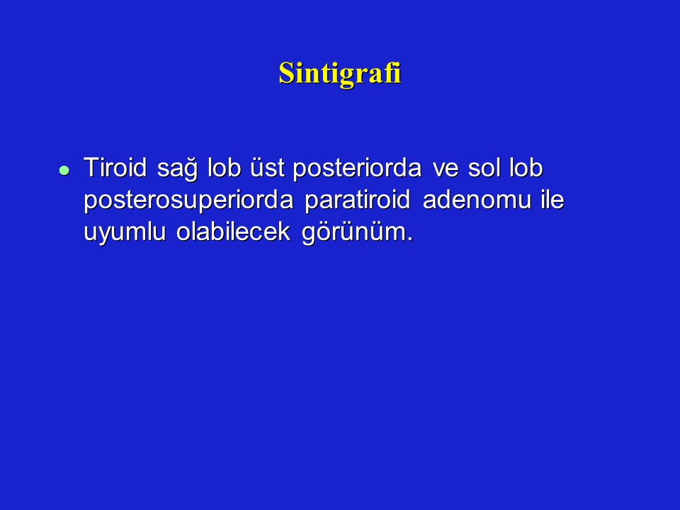 Sintigrafi Tiroid sağ lob üst posteriorda ve sol lob posterosuperiorda paratiroid adenomu ile uyumlu olabilecek görünüm.