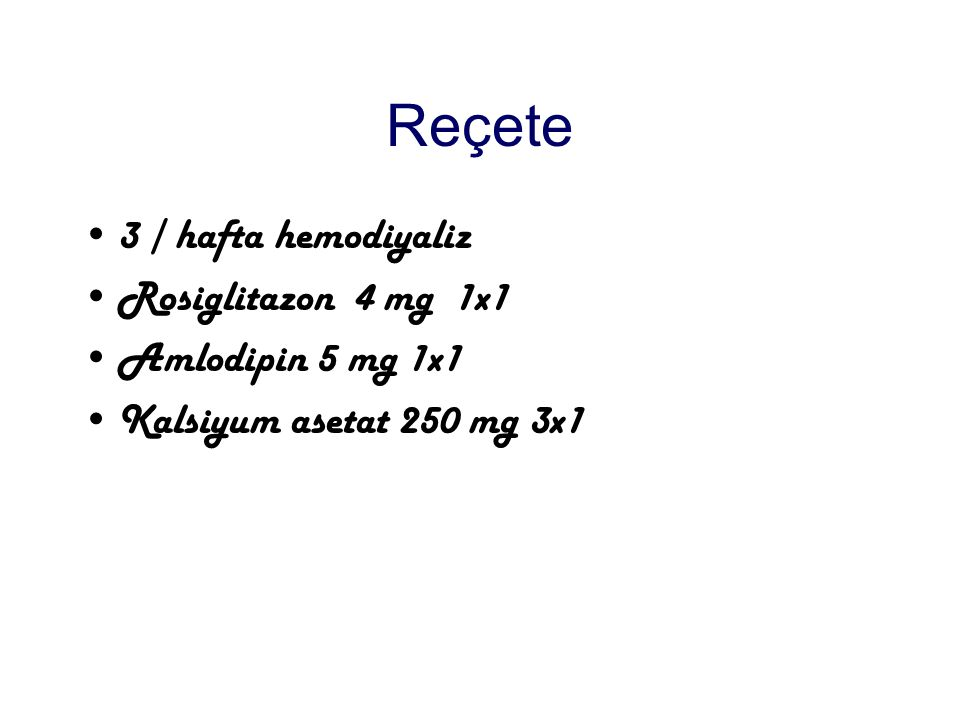 Reçete 3 / hafta hemodiyaliz Rosiglitazon 4 mg 1x1 Amlodipin 5 mg 1x1