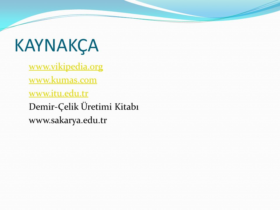 KAYNAKÇA www.vikipedia.org www.kumas.com www.itu.edu.tr Demir-Çelik Üretimi Kitabı www.sakarya.edu.tr