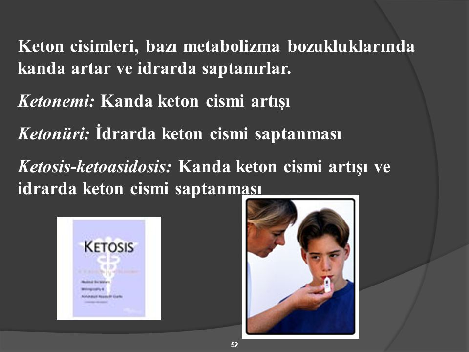 Keton cisimleri, bazı metabolizma bozukluklarında kanda artar ve idrarda saptanırlar.