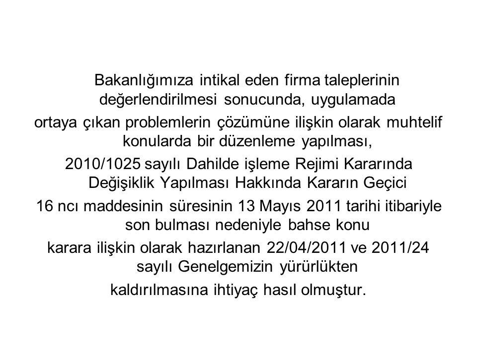 Bakanlığımıza intikal eden firma taleplerinin değerlendirilmesi sonucunda, uygulamada ortaya çıkan problemlerin çözümüne ilişkin olarak muhtelif konularda bir düzenleme yapılması, 2010/1025 sayılı Dahilde işleme Rejimi Kararında Değişiklik Yapılması Hakkında Kararın Geçici 16 ncı maddesinin süresinin 13 Mayıs 2011 tarihi itibariyle son bulması nedeniyle bahse konu karara ilişkin olarak hazırlanan 22/04/2011 ve 2011/24 sayılı Genelgemizin yürürlükten kaldırılmasına ihtiyaç hasıl olmuştur.