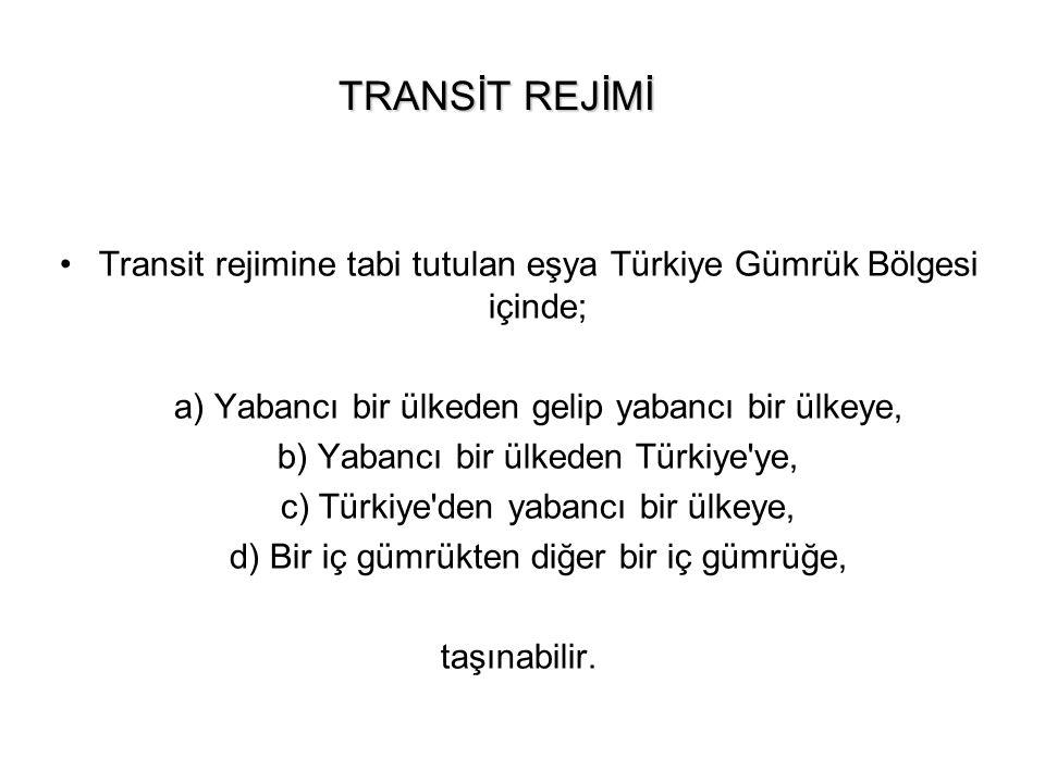 TRANSİT REJİMİ Transit rejimine tabi tutulan eşya Türkiye Gümrük Bölgesi içinde; a) Yabancı bir ülkeden gelip yabancı bir ülkeye,
