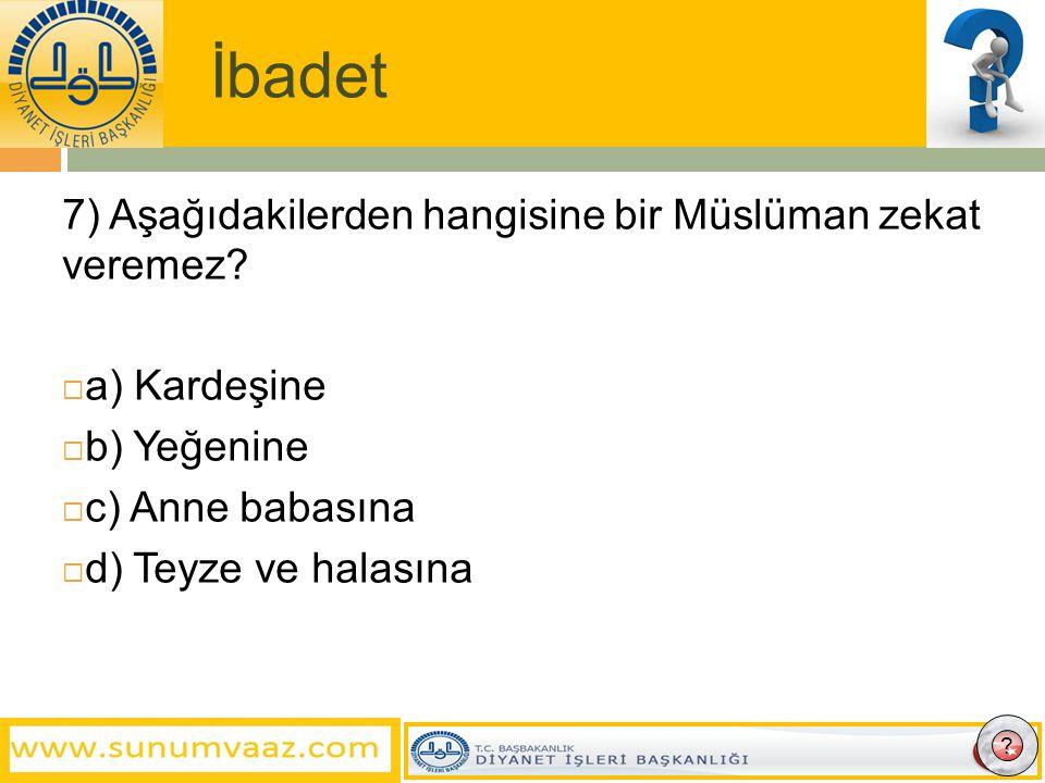 İbadet 7) Aşağıdakilerden hangisine bir Müslüman zekat veremez
