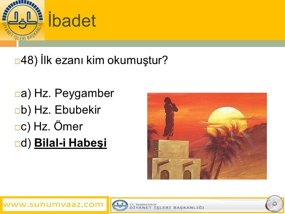 İbadet 48) İlk ezanı kim okumuştur a) Hz. Peygamber b) Hz. Ebubekir