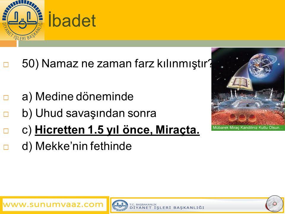 İbadet 50) Namaz ne zaman farz kılınmıştır a) Medine döneminde