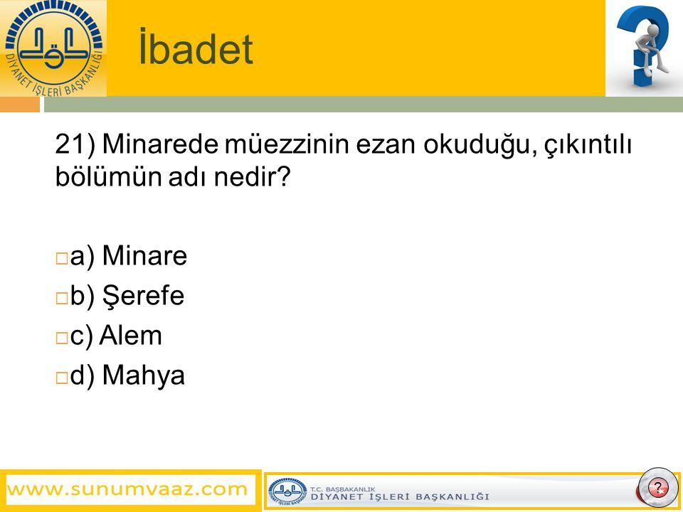 İbadet 21) Minarede müezzinin ezan okuduğu, çıkıntılı bölümün adı nedir a) Minare. b) Şerefe. c) Alem.