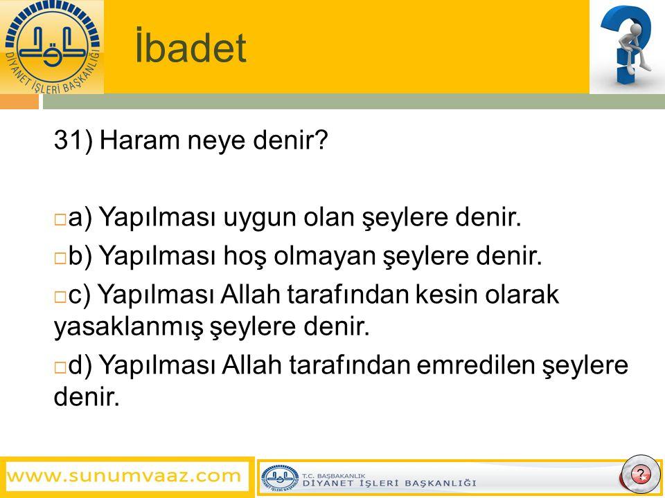 İbadet 31) Haram neye denir a) Yapılması uygun olan şeylere denir.