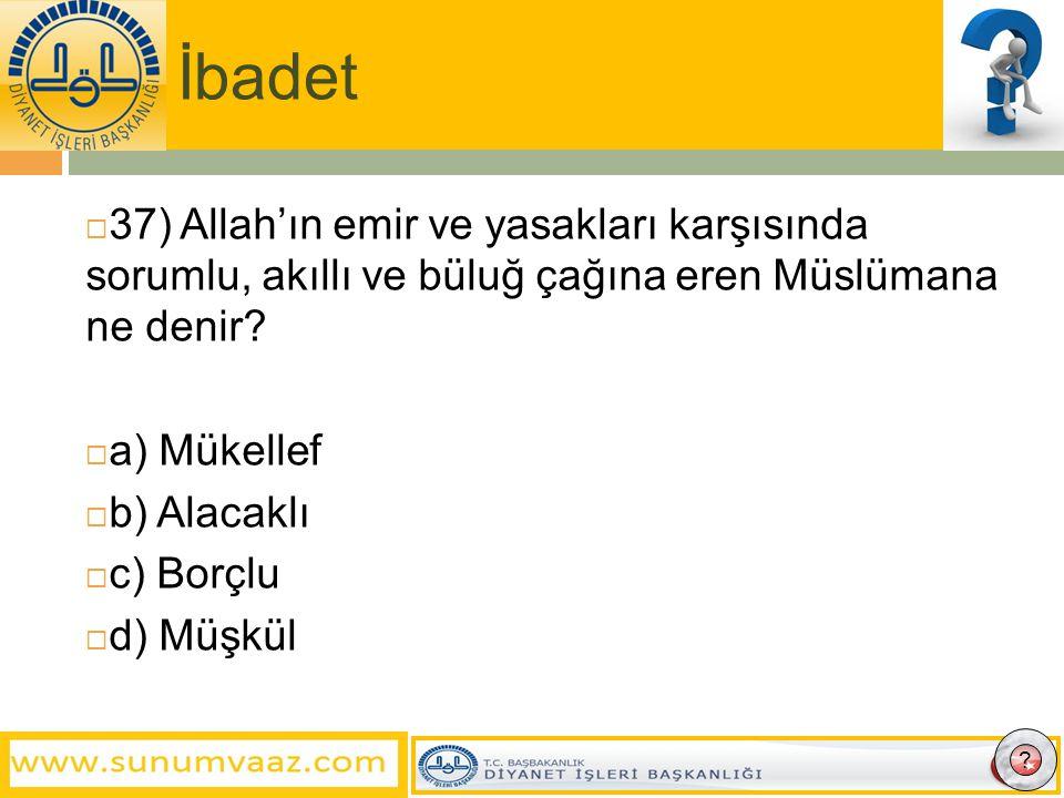 İbadet 37) Allah'ın emir ve yasakları karşısında sorumlu, akıllı ve büluğ çağına eren Müslümana ne denir