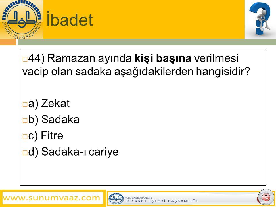 İbadet 44) Ramazan ayında kişi başına verilmesi vacip olan sadaka aşağıdakilerden hangisidir a) Zekat.