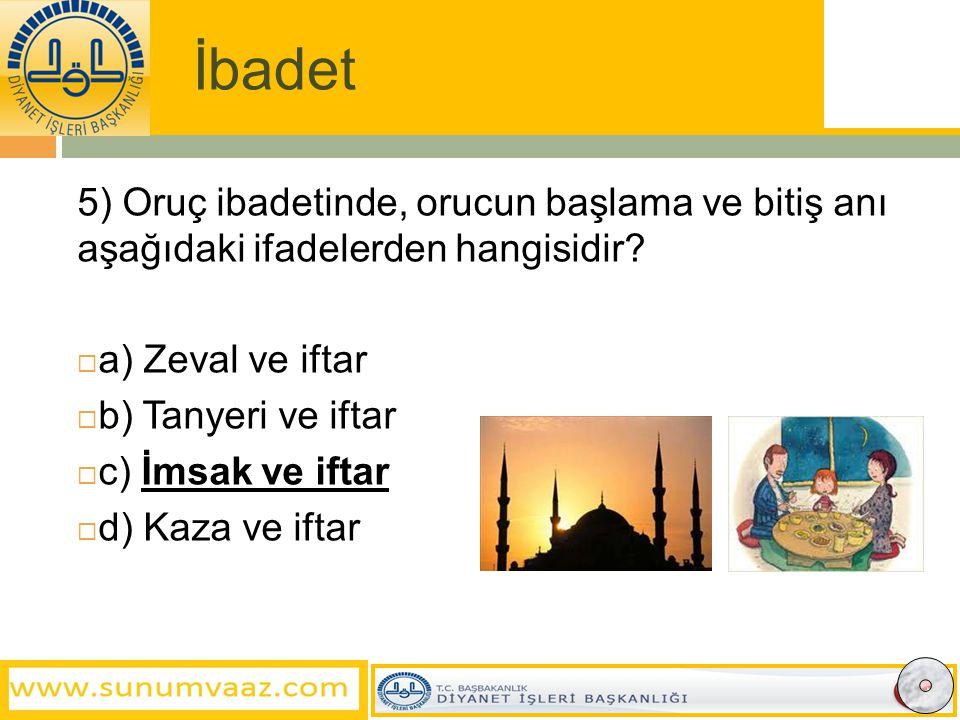 İbadet 5) Oruç ibadetinde, orucun başlama ve bitiş anı aşağıdaki ifadelerden hangisidir a) Zeval ve iftar.