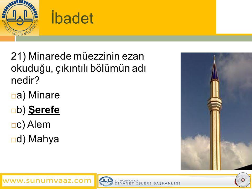 İbadet 21) Minarede müezzinin ezan okuduğu, çıkıntılı bölümün adı nedir a) Minare.