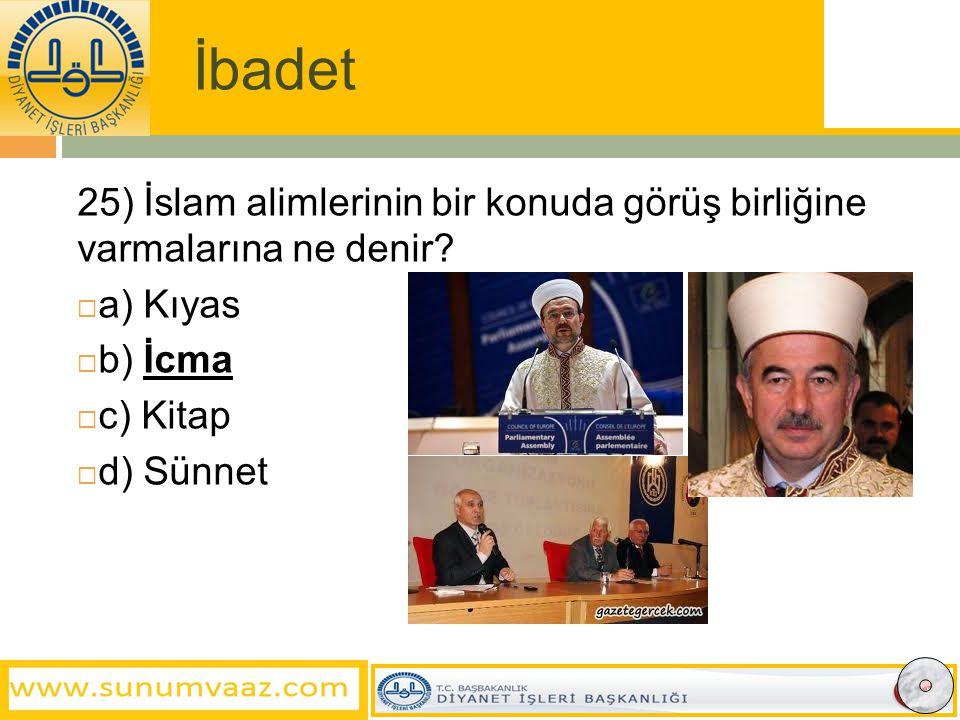 İbadet 25) İslam alimlerinin bir konuda görüş birliğine varmalarına ne denir a) Kıyas. b) İcma.