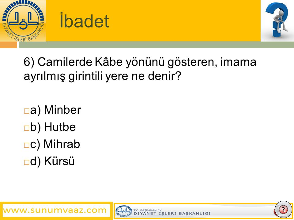 İbadet 6) Camilerde Kâbe yönünü gösteren, imama ayrılmış girintili yere ne denir a) Minber. b) Hutbe.