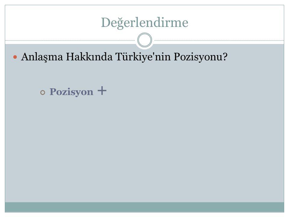 Değerlendirme Anlaşma Hakkında Türkiye nin Pozisyonu Pozisyon +