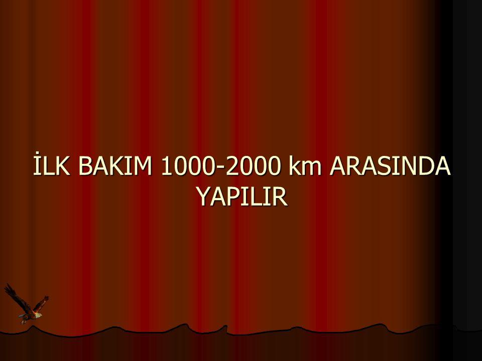 İLK BAKIM 1000-2000 km ARASINDA YAPILIR