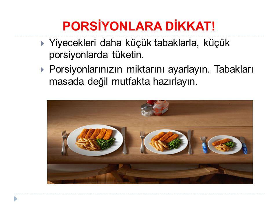 PORSİYONLARA DİKKAT! Yiyecekleri daha küçük tabaklarla, küçük porsiyonlarda tüketin.