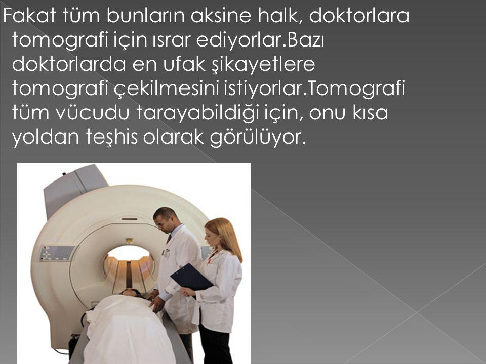 Fakat tüm bunların aksine halk, doktorlara tomografi için ısrar ediyorlar.Bazı doktorlarda en ufak şikayetlere tomografi çekilmesini istiyorlar.Tomografi tüm vücudu tarayabildiği için, onu kısa yoldan teşhis olarak görülüyor.