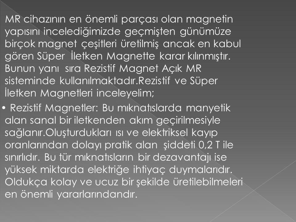 MR cihazının en önemli parçası olan magnetin yapısını incelediğimizde geçmişten günümüze birçok magnet çeşitleri üretilmiş ancak en kabul gören Süper İletken Magnette karar kılınmıştır. Bunun yanı sıra Rezistif Magnet Açık MR sisteminde kullanılmaktadır.Rezistif ve Süper İletken Magnetleri inceleyelim;