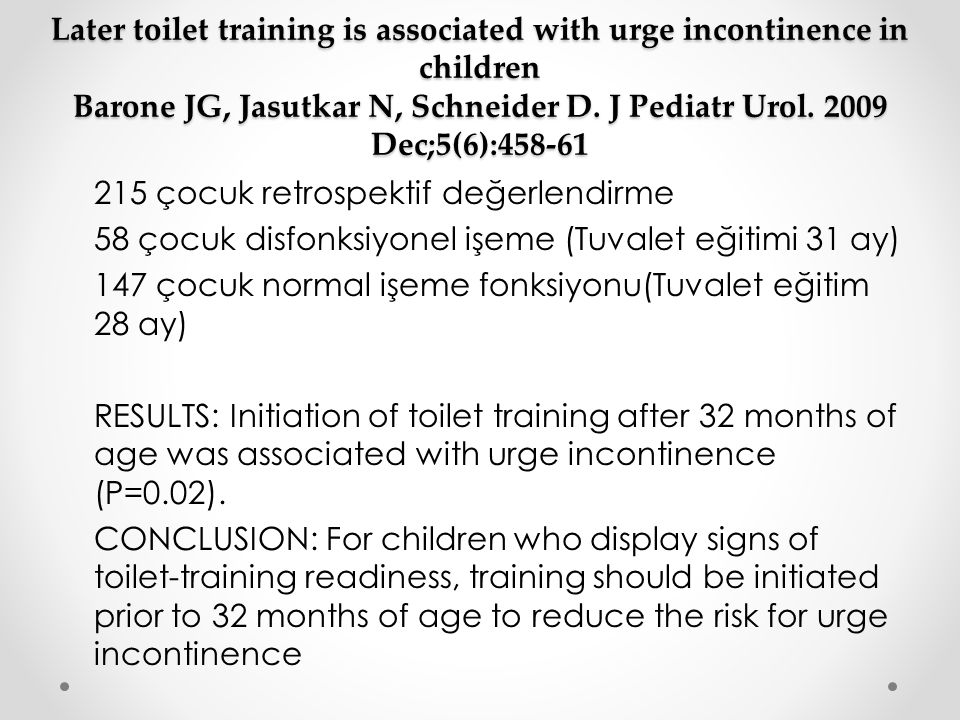 Later toilet training is associated with urge incontinence in children Barone JG, Jasutkar N, Schneider D. J Pediatr Urol. 2009 Dec;5(6):458-61