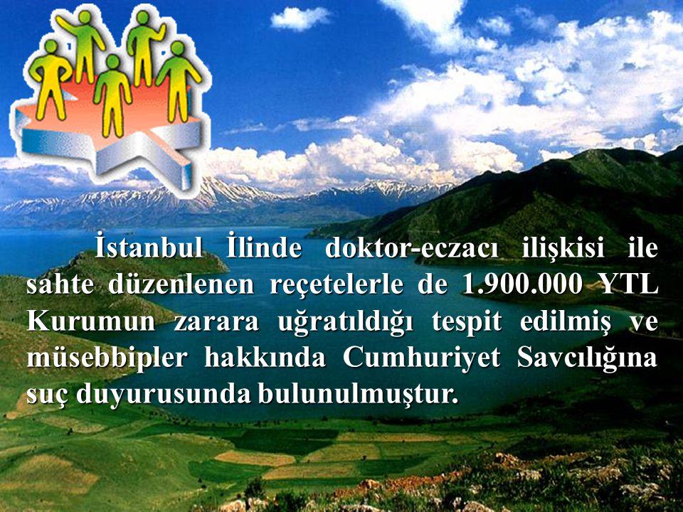İstanbul İlinde doktor-eczacı ilişkisi ile sahte düzenlenen reçetelerle de 1.900.000 YTL Kurumun zarara uğratıldığı tespit edilmiş ve müsebbipler hakkında Cumhuriyet Savcılığına suç duyurusunda bulunulmuştur.