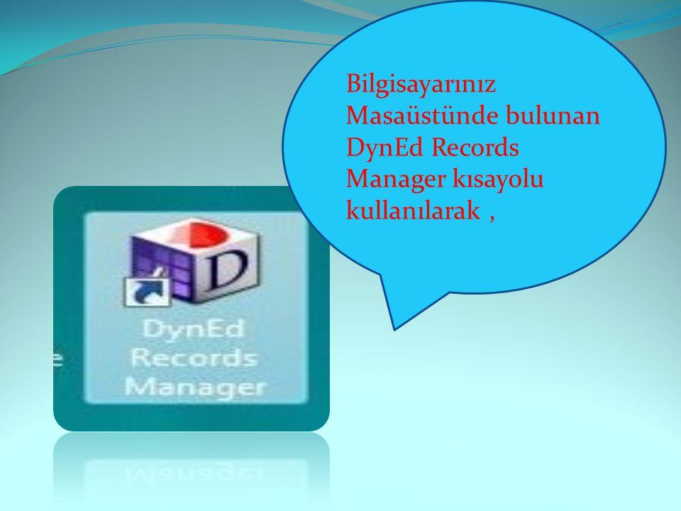 Bilgisayarınız Masaüstünde bulunan DynEd Records Manager kısayolu kullanılarak ,