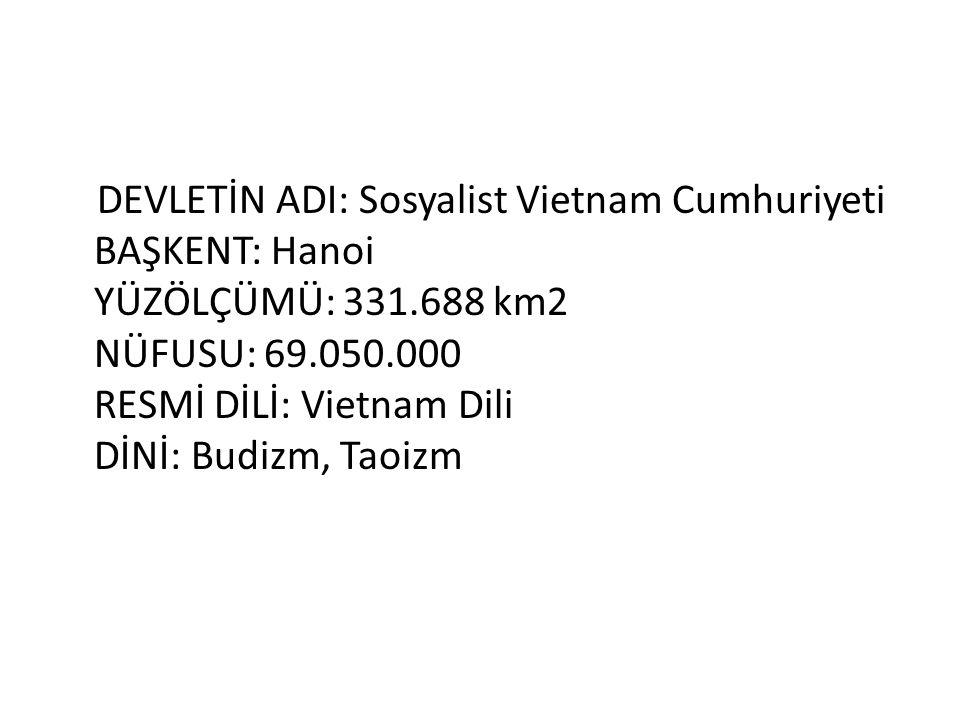 DEVLETİN ADI: Sosyalist Vietnam Cumhuriyeti BAŞKENT: Hanoi YÜZÖLÇÜMÜ: 331.688 km2 NÜFUSU: 69.050.000 RESMİ DİLİ: Vietnam Dili DİNİ: Budizm, Taoizm