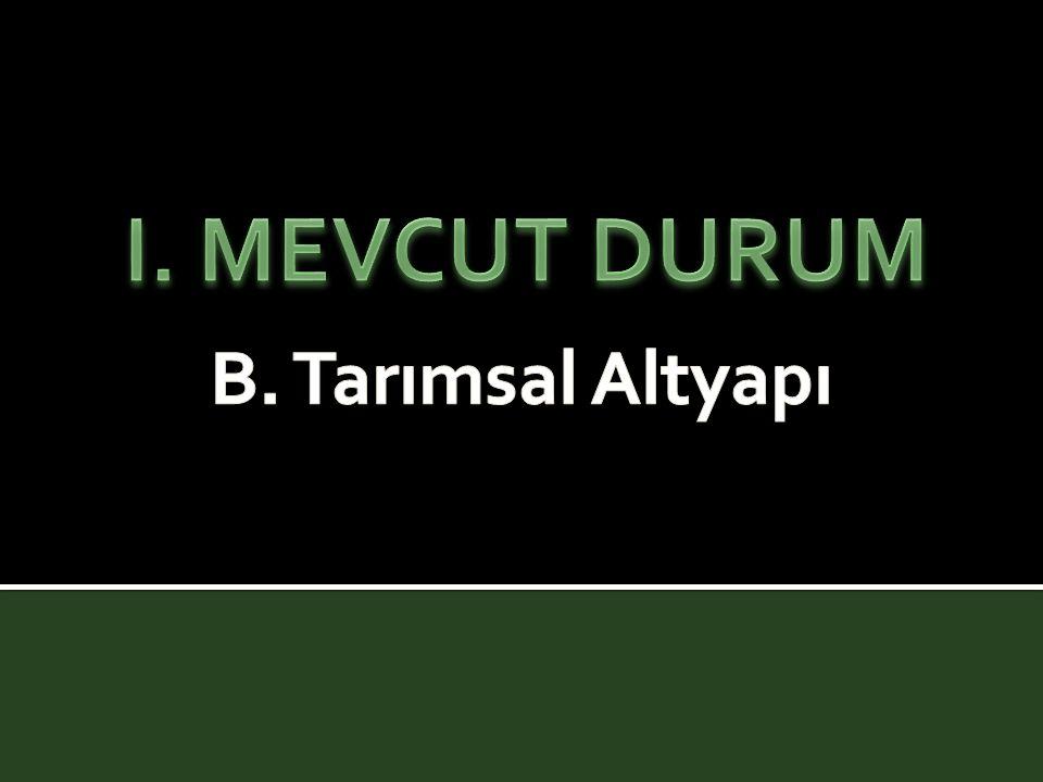 I. MEVCUT DURUM B. Tarımsal Altyapı