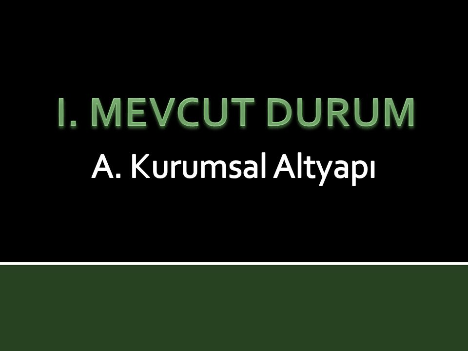 I. MEVCUT DURUM A. Kurumsal Altyapı