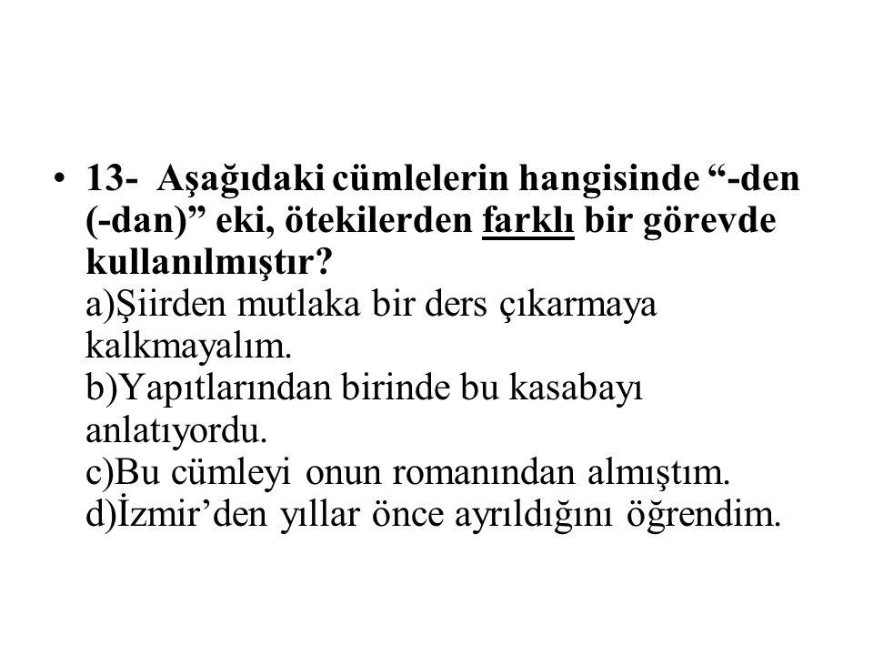 13- Aşağıdaki cümlelerin hangisinde -den (-dan) eki, ötekilerden farklı bir görevde kullanılmıştır.