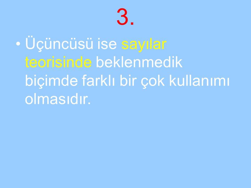 3. Üçüncüsü ise sayılar teorisinde beklenmedik biçimde farklı bir çok kullanımı olmasıdır.