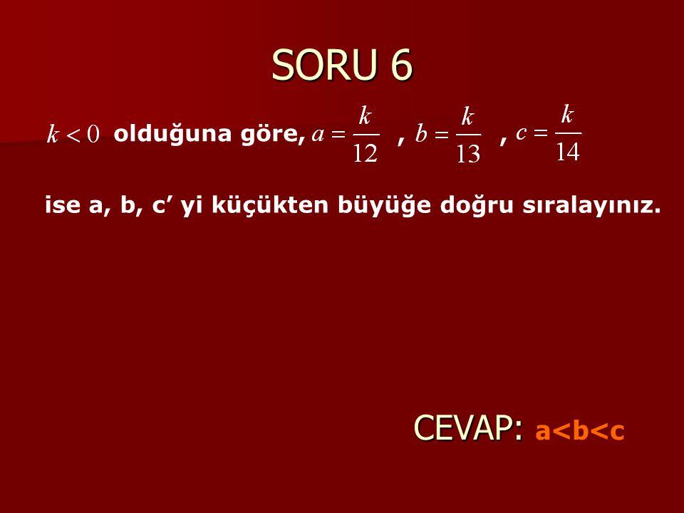 SORU 6 CEVAP: a<b<c olduğuna göre, ,