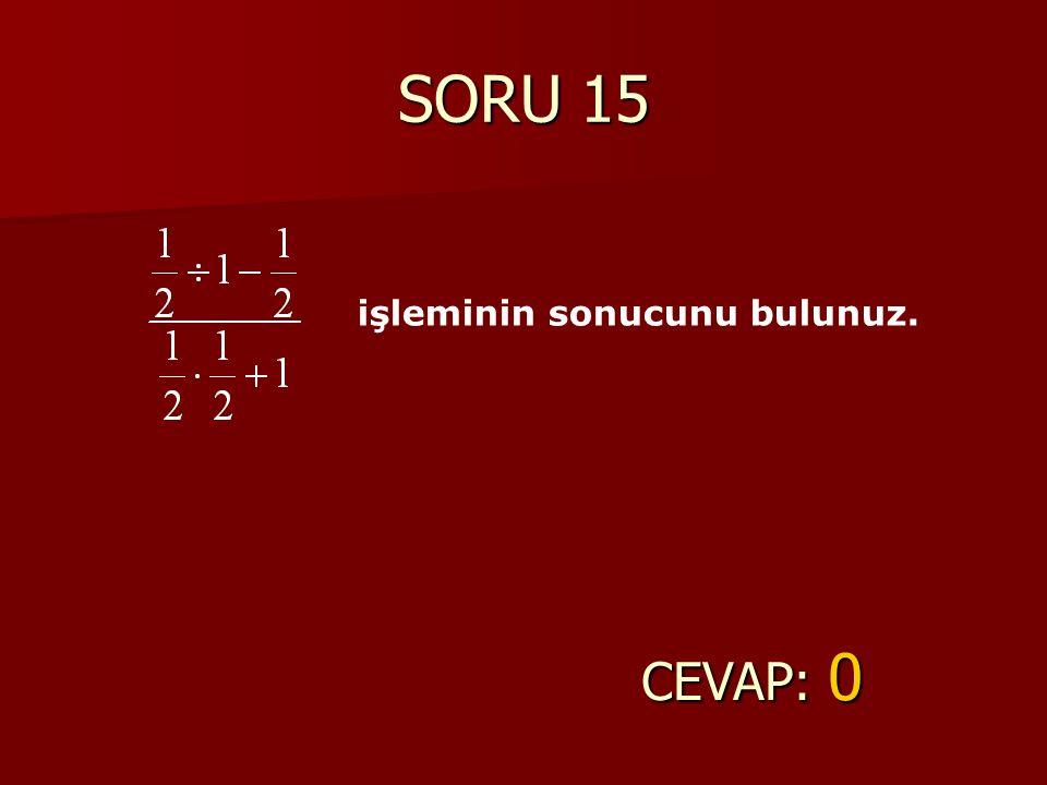 SORU 15 işleminin sonucunu bulunuz. CEVAP: 0