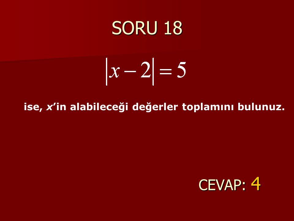 SORU 18 ise, x'in alabileceği değerler toplamını bulunuz. CEVAP: 4