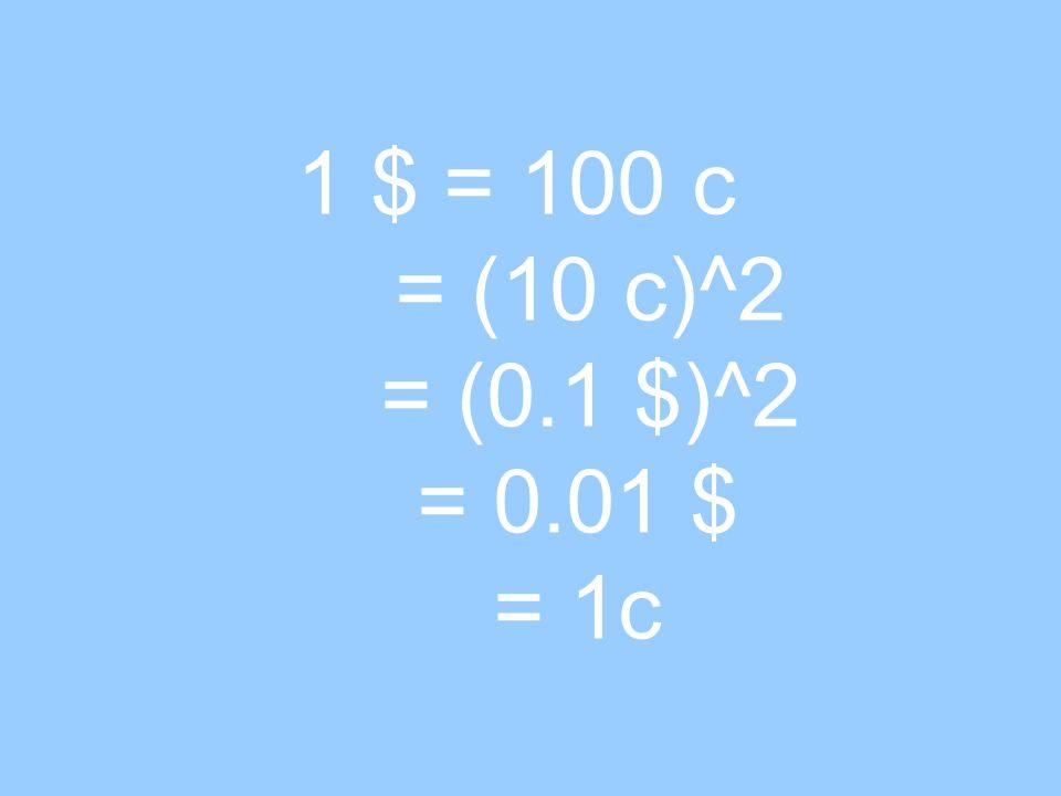 1 $ = 100 c = (10 c)^2 = (0.1 $)^2 = 0.01 $ = 1c