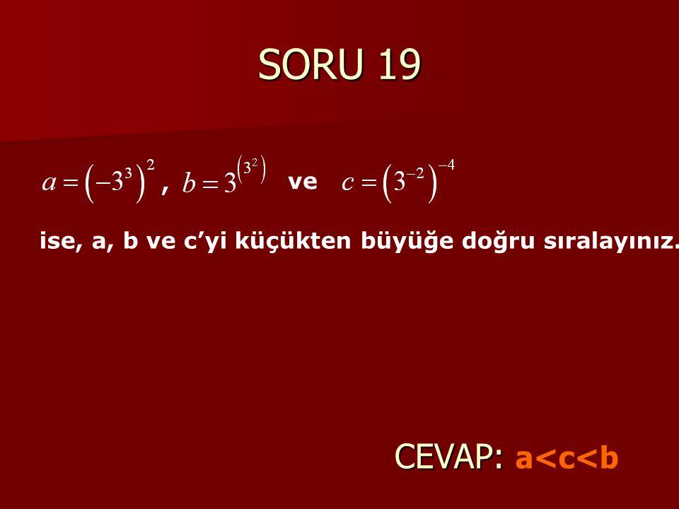 SORU 19 CEVAP: a<c<b , ve