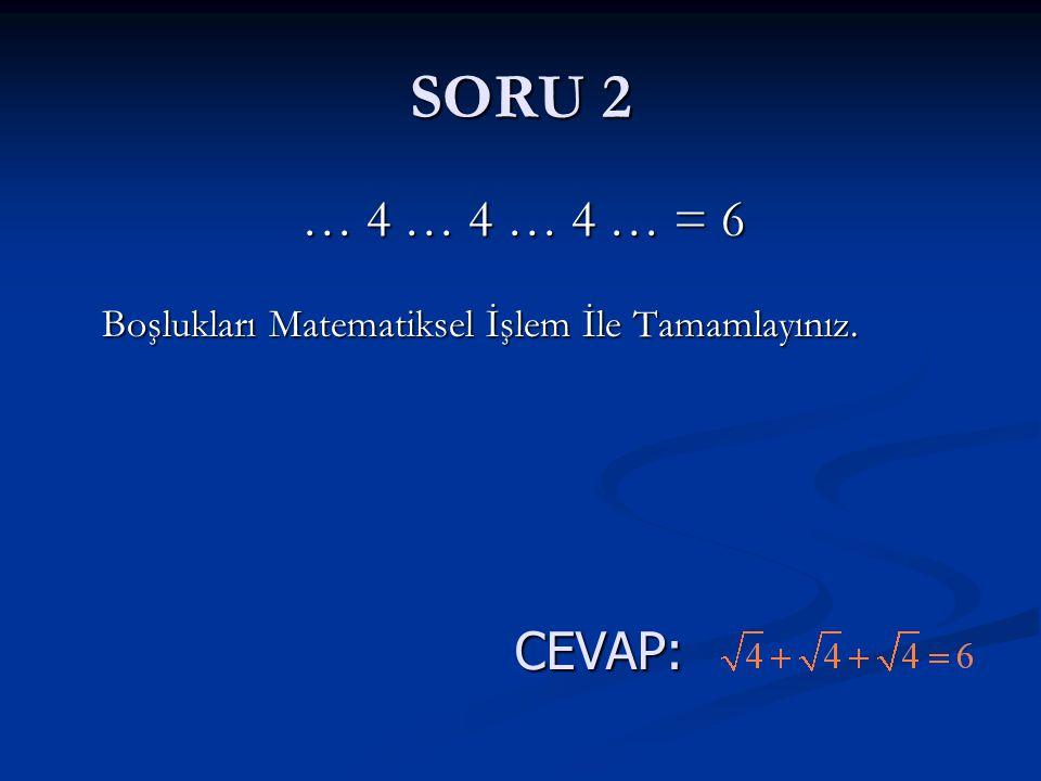SORU 2 … 4 … 4 … 4 … = 6 Boşlukları Matematiksel İşlem İle Tamamlayınız. CEVAP: