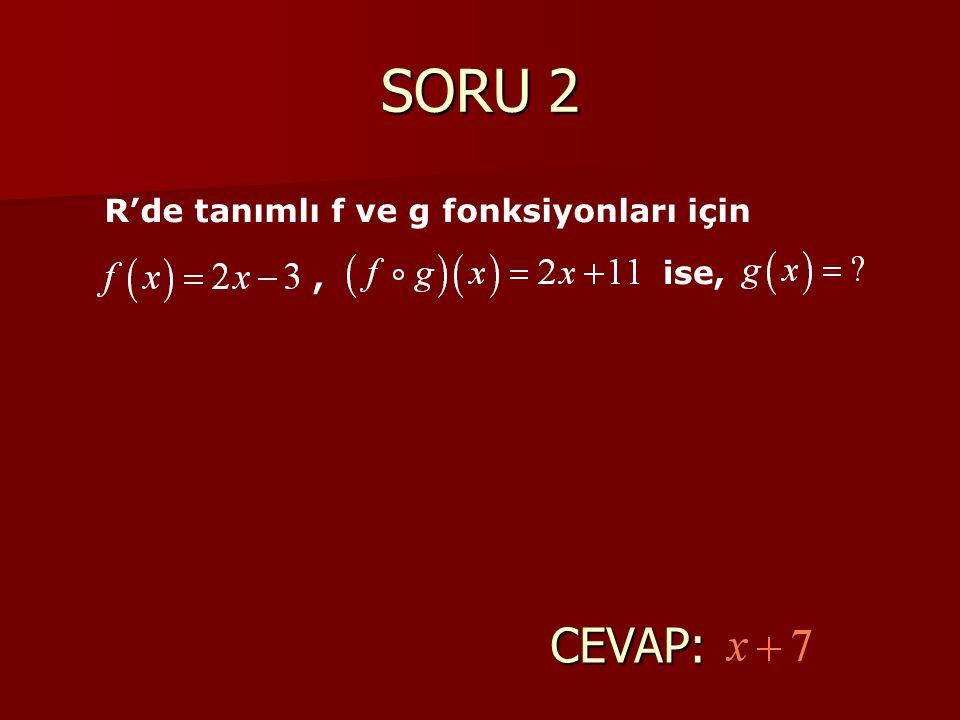 SORU 2 R'de tanımlı f ve g fonksiyonları için , ise, CEVAP: